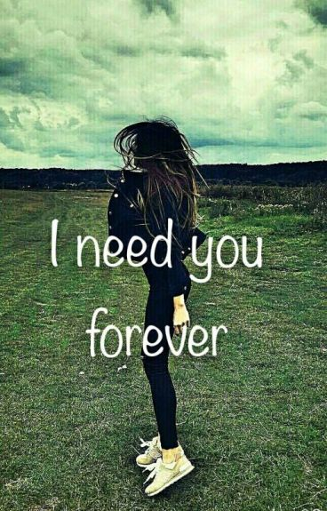 I need you forever.