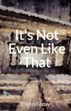 It's Not Even Like That by ElleNoToday