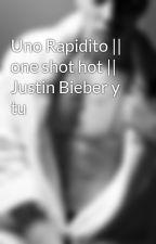 Uno Rapidito || one shot hot || Justin Bieber y tu by jdbm92