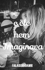 Eu e Ele nem Imaginava [EM REVISÃO] by Falaserioamr