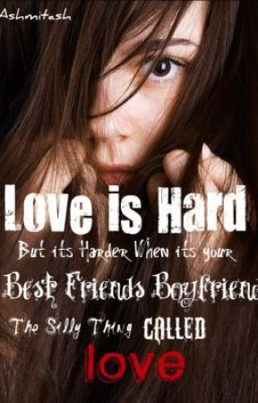 Love is hard,  but its harder when it's with your best friend's boyfriend! by ashmitash