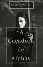 A Caçadora de Alphas (Completo) by moon_plush
