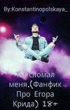 Ты сломал меня.(Фанфик Про Егора Крида) 18+ by Konstantinopolskaya_
