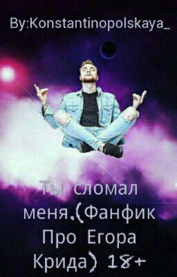 Ты сломал меня.(Фанфик Про Егора Крида) 18+