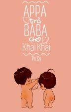 [Series] Appa! Trả Baba cho Khải Khải.!! by SheepMiu715