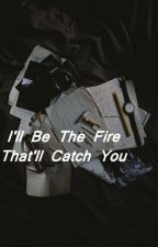 I'll Be The Fire That'll Catch You (Kellic) by ptvasfrickk