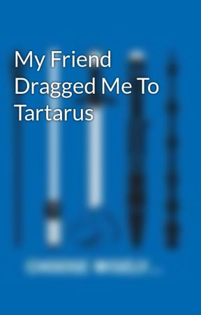 My Friend Dragged Me To Tartarus by BookPandas12
