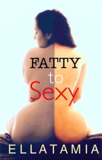 Fatty To Sexy (COMPLETED)