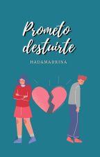 Prometo Destruirte (En Edición) by FuckMyLife_22