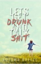 Lets Get Drunk And Talk Shit by Autumn_Breeze