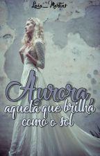 Aurora, aquela que brilha como o Sol | HIATUS by livia_martins