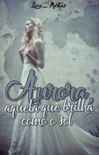 Aurora, aquela que brilha como o Sol by livia_martins