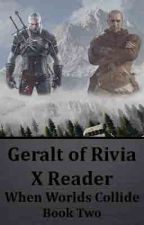 Geralt of Rivia X Reader (When Worlds Collide) Book TWO by DatWriterWannaBe