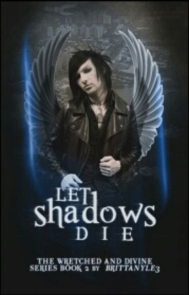 The Wretched and Divine Series Book II: Let Shadows Die ✘ {#Wattys2016}