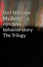 Do I Still Love My Bully? - a mindless behavior story The Trilogy by brooklynmb