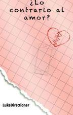 ¿Lo Contrario Al Amor? [En Edicion] by lukedirectioner