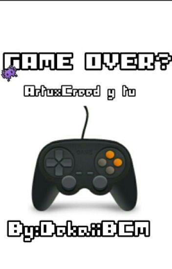 GAME OVER? (ArtuxCreed Y Tu) Book#2 CANCELADO