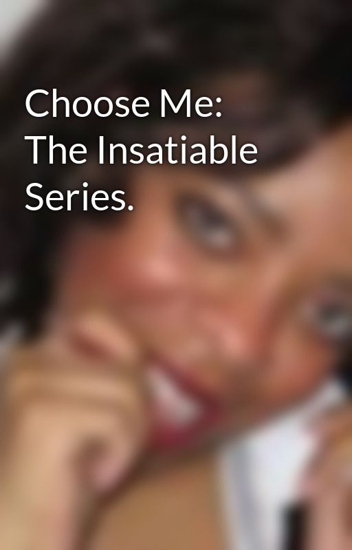 Choose Me: The Insatiable Series. by sassyea