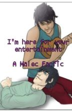 I'm Here For Your Entertainment -Malec fanfic by KalonasAngel
