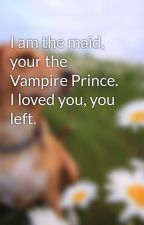 I am the maid, your the Vampire Prince. I loved you, you left. by Houseofnightfan14
