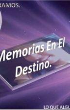 Memorias En El Destino by IceCrystalHeart