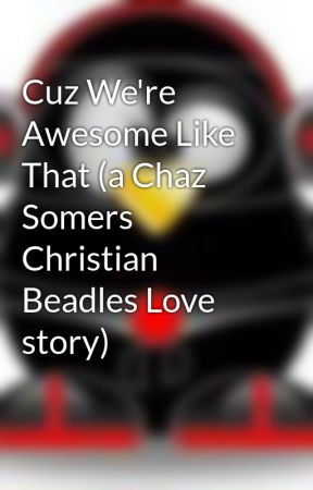 Cuz We're Awesome Like That (a Chaz Somers Christian Beadles Love story) by EpicNinjaPenguinss