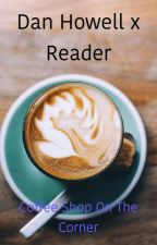 Coffee Shop On The Corner (Dan Howell x reader) by charathefallen