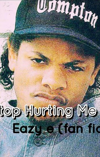 Stop Hurting Me (Eazy E Fan Fic)