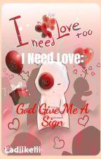 I Need Love:God Give Me A Sign by Ladiikeiii