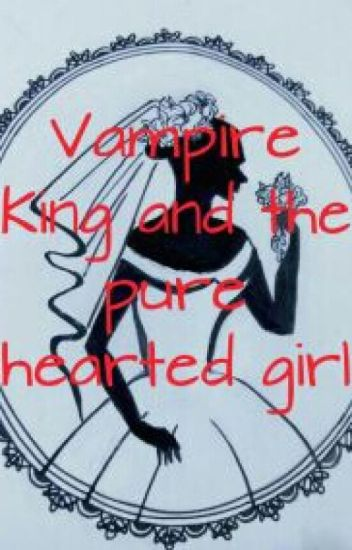 Vampire King and the pure hearted girl( on hold )