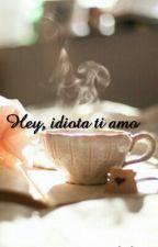 Hey Idiota, ti amo by Zilianialessandra