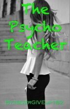 The Psycho Teacher  by NeverGIVEup182