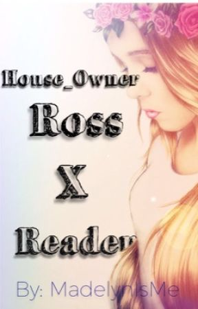 House_Owner/Ross X Reader by MadelynIsMe