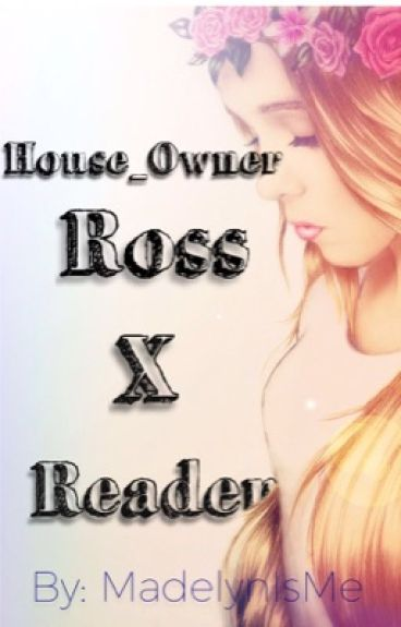 House_Owner/Ross X Reader