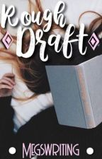 rough draft by megswriting