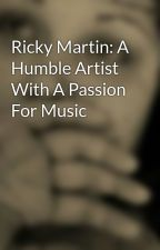 Ricky Martin: A Humble Artist With A Passion For Music by AKRockwell