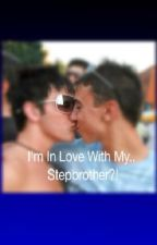 I'm In Love With My...Stepbrother?! (boyxboy) by SpicyGayKittens