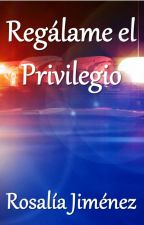 Regálame el Privilegio by PorRosaliaJimenez