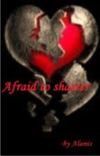 Afraid to Shatter (On Hold) by read_write_love