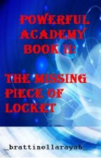 POWERFUL ACADEMY BOOK II: THE MISSING PIECE OF LOCKET (completed) by Brattinellarayah