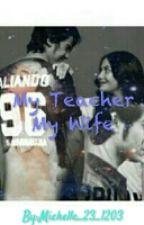 ·My Teacher My Wife· by Michelleeeee_23