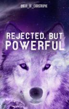 Rejected But, Powerful by Queen_of_Catastrophe