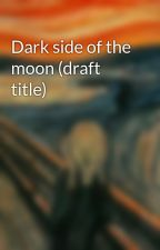 Dark side of the moon (draft title) by Guillaumej