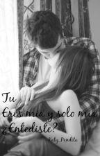 Tu eres mía! Y solo mía!¿Entendiste? by Musa_Sugar