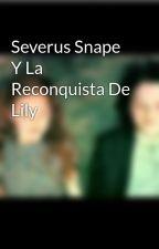 Severus Snape Y La Reconquistacion De Lily by Snapeylily