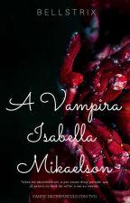 A Vampira Isabella Mikaelson!(Hiatus) by Bellstrix