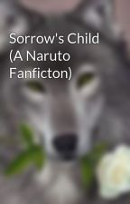 Sorrow's Child (A Naruto Fanficton) by Rose_Wolf_