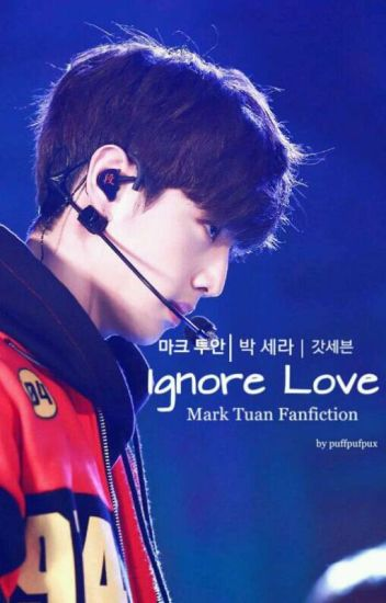 Ignore Love [Mark Tuan Fanfiction] [EDITING]