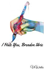 I Hate You, Brendon Urie. by ViWrites