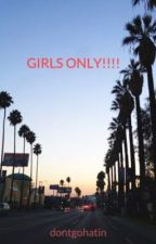 GIRLS ONLY!!!! by dontgohatin